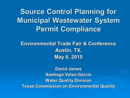 Source Control Planning for Municipal Wastewater System Permit Compliance Environmental Trade Fair & Conference Austin, TX. May 6, 2015 David James Santiago.