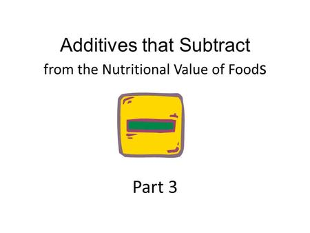 Additives that Subtract from the Nutritional Value of Food s Part 3.