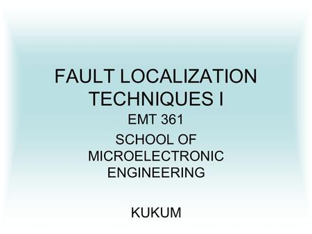FAULT LOCALIZATION TECHNIQUES I EMT 361 SCHOOL OF MICROELECTRONIC ENGINEERING KUKUM.