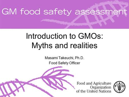 Introduction to GMOs: Myths and realities Masami Takeuchi, Ph.D. Food Safety Officer.