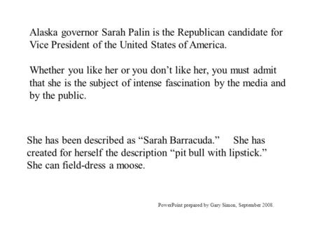 Alaska governor Sarah Palin is the Republican candidate for Vice President of the United States of America. Whether you like her or you don't like her,