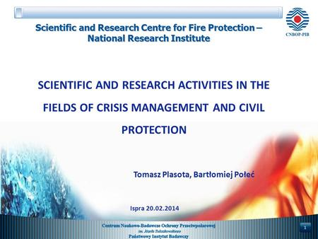 SCIENTIFIC AND RESEARCH ACTIVITIES IN THE FIELDS OF CRISIS MANAGEMENT AND CIVIL PROTECTION Tomasz Plasota, Bartłomiej Połeć 1 Scientific and Research Centre.