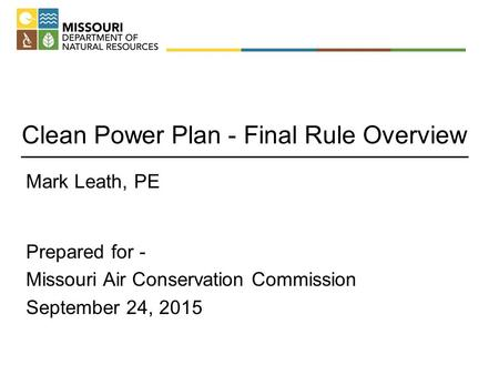 Clean Power Plan - Final Rule Overview Mark Leath, PE Prepared for - Missouri Air Conservation Commission September 24, 2015.