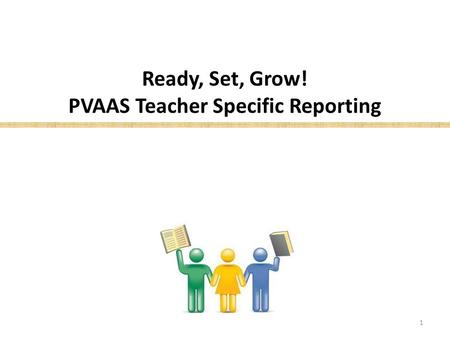 Ready, Set, Grow! PVAAS Teacher Specific Reporting 1.