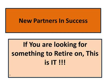 New Partners In Success If You are looking for something to Retire on, This is IT !!! 1.