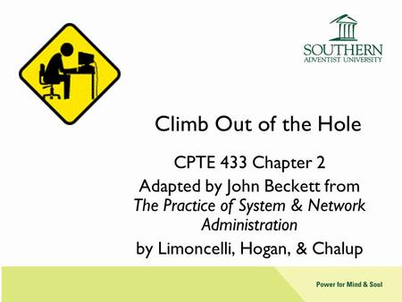 Climb Out of the Hole CPTE 433 Chapter 2 Adapted by John Beckett from The Practice of System & Network Administration by Limoncelli, Hogan, & Chalup.