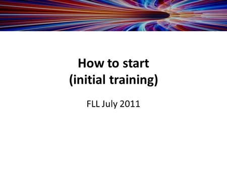How to start (initial training) FLL July 2011. -Customer to provide team list with -responsibility of team members (admin, tech etc.) -computer knowledge.