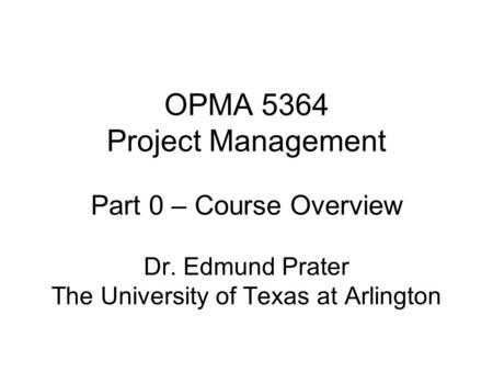 OPMA 5364 Project Management Part 0 – Course Overview Dr. Edmund Prater The University of Texas at Arlington.
