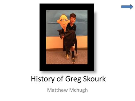 History of Greg Skourk Matthew Mchugh. Cool Facts About My Grandfather Greg Skourk Grandfather Born on October 31, 1945 in Camden N.J. Now lives in Audubon,