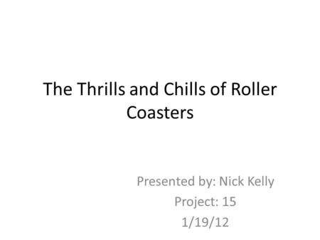 The Thrills and Chills of Roller Coasters Presented by: Nick Kelly Project: 15 1/19/12.