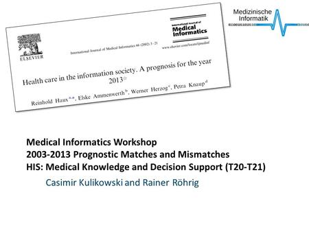 Medical Informatics Workshop 2003-2013 Prognostic Matches and Mismatches HIS: Medical Knowledge and Decision Support (T20-T21) Casimir Kulikowski and Rainer.