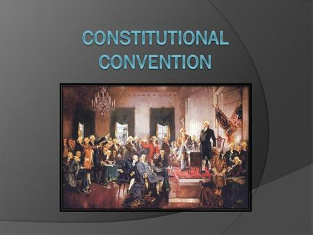 Constitutional Convention  Met in Philadelphia in the summer of 1787 to revise the Articles of Confederation  -55 Delegates (planters, lawyers, generals)