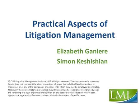 Practical Aspects of Litigation Management Elizabeth Ganiere Simon Keshishian © CLM Litigation Management Institute 2013. All rights reserved. The course.