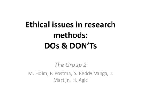 Ethical issues in research methods: DOs & DON'Ts The Group 2 M. Holm, F. Postma, S. Reddy Vanga, J. Martijn, H. Agic.
