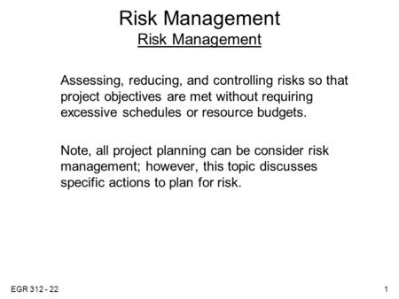 EGR 312 - 221 Risk Management Assessing, reducing, and controlling risks so that project objectives are met without requiring excessive schedules or resource.