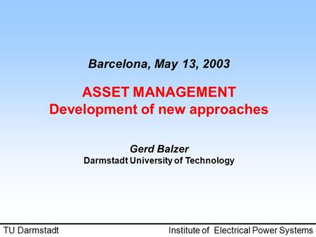 Barcelona, May 13, 2003 ASSET MANAGEMENT Development of new approaches Gerd Balzer Darmstadt University of Technology TU Darmstadt Institute of Electrical.