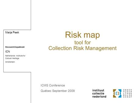 Marja Peek Research Department ICN Netherlands Institute for Cultural Heritage Amsterdam Risk map tool for Collection Risk Management ICMS Conference Québec.