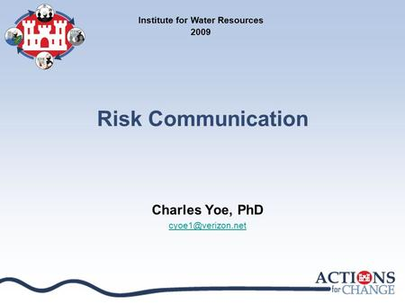 Risk Communication Charles Yoe, PhD Institute for Water Resources 2009.