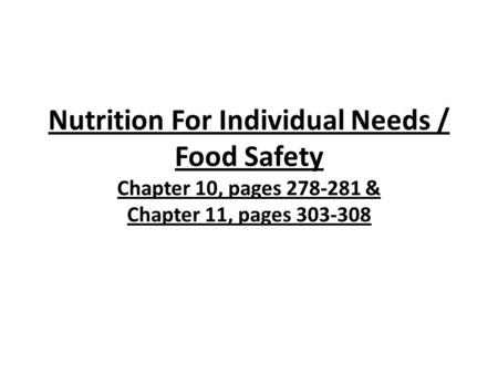 Nutrition For Individual Needs / Food Safety Chapter 10, pages 278-281 & Chapter 11, pages 303-308.