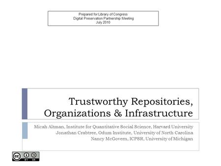 Trustworthy Repositories, Organizations & Infrastructure Micah Altman, Institute for Quantitative Social Science, Harvard University Jonathan Crabtree,