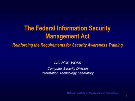 National Institute of Standards and Technology 1 The Federal Information Security Management Act Reinforcing the Requirements for Security Awareness Training.