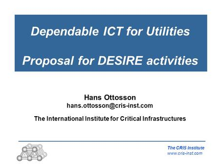 Dependable ICT for Utilities Proposal for DESIRE activities The CRIS Institute  Hans Ottosson The International.