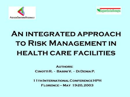 An integrated approach to Risk Management in health care facilities Authors: Cinotti R. - Basini V. - Di Denia P. 11th International Conference HPH Florence.