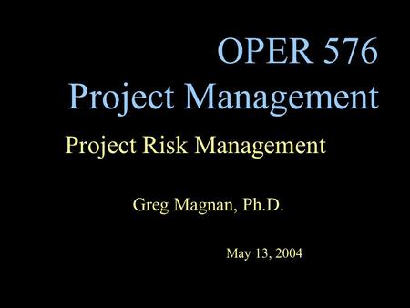 OPER 576 Project Management Project Risk Management Greg Magnan, Ph.D. May 13, 2004.