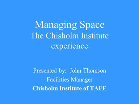 Managing Space The Chisholm Institute experience Presented by: John Thomson Facilities Manager Chisholm Institute of TAFE.