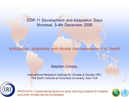 . COP-11 Development and Adaptation Days Montreal, 3-4th December 2005 Anticipation, adaptation and climate risk management for health Stephen Connor,