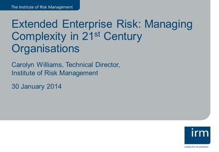 Extended Enterprise Risk: Managing Complexity in 21 st Century Organisations Carolyn Williams, Technical Director, Institute of Risk Management 30 January.