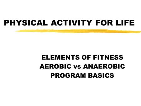 PHYSICAL ACTIVITY FOR LIFE ELEMENTS OF FITNESS AEROBIC vs ANAEROBIC PROGRAM BASICS.