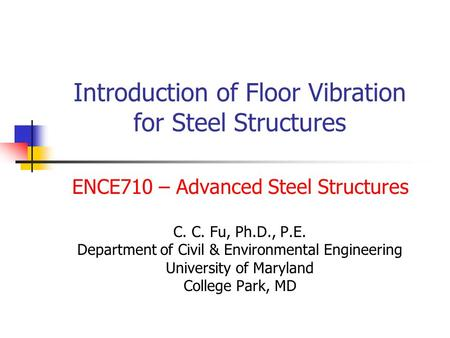 Introduction of Floor Vibration for Steel Structures ENCE710 – Advanced Steel Structures C. C. Fu, Ph.D., P.E. Department of Civil & Environmental Engineering.