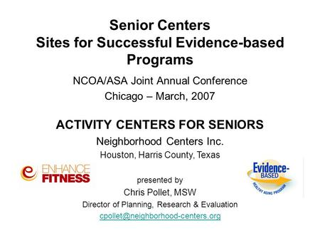 Senior Centers Sites for Successful Evidence-based Programs NCOA/ASA Joint Annual Conference Chicago – March, 2007 ACTIVITY CENTERS FOR SENIORS Neighborhood.