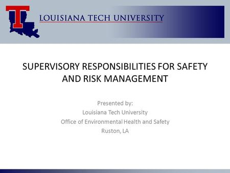 SUPERVISORY RESPONSIBILITIES FOR SAFETY AND RISK MANAGEMENT Presented by: Louisiana Tech University Office of Environmental Health and Safety Ruston, LA.