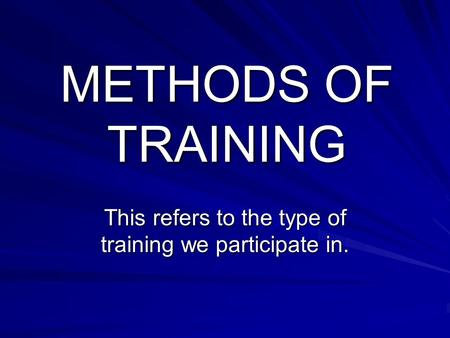 METHODS OF TRAINING This refers to the type of training we participate in.