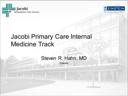 Jacobi Ambulatory Care Service Jacobi Primary Care Internal Medicine Track Steven R. Hahn, MD Director.