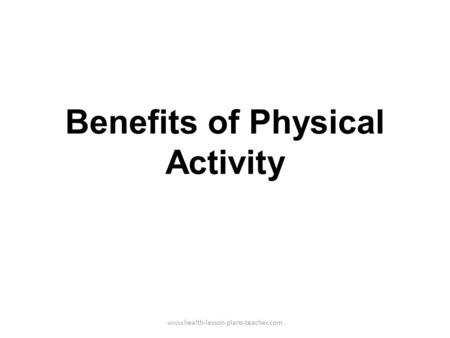Benefits of Physical Activity www.health-lesson-plans-teacher.com.