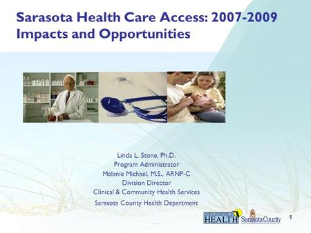 1 Sarasota Health Care Access: 2007-2009 Impacts and Opportunities Linda L. Stone, Ph.D. Program Administrator Melanie Michael, M.S., ARNP-C Division Director.