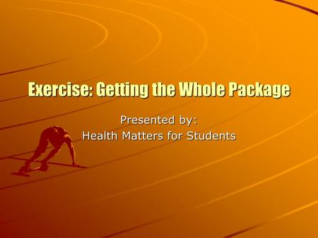 Exercise: Getting the Whole Package Presented by: Health Matters for Students.