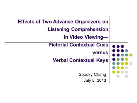 Effects of Two Advance Organizers on Listening Comprehension in Video Viewing— Pictorial Contextual Cues versus Verbal Contextual Keys Spooky Chang July.