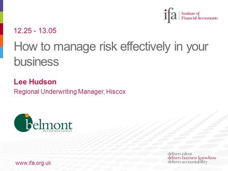 How to manage risk effectively in your business www.ifa.org.uk Lee Hudson Regional Underwriting Manager, Hiscox 12.25 - 13.05.
