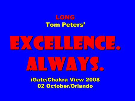 LONG Tom Peters' EXCELLENCE. ALWAYS. iGate/Chakra View 2008 02 October/Orlando.