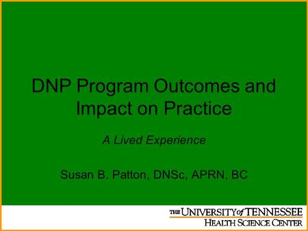 DNP Program Outcomes and Impact on Practice A Lived Experience Susan B. Patton, DNSc, APRN, BC.
