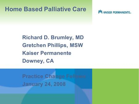 Home Based Palliative Care Richard D. Brumley, MD Gretchen Phillips, MSW Kaiser Permanente Downey, CA Practice Change Fellows January 24, 2008.