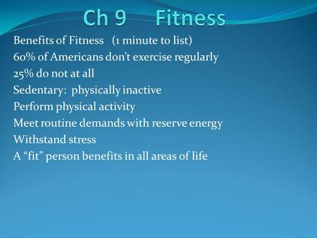 Benefits of Fitness (1 minute to list) 60% of Americans don't exercise regularly 25% do not at all Sedentary: physically inactive Perform physical activity.