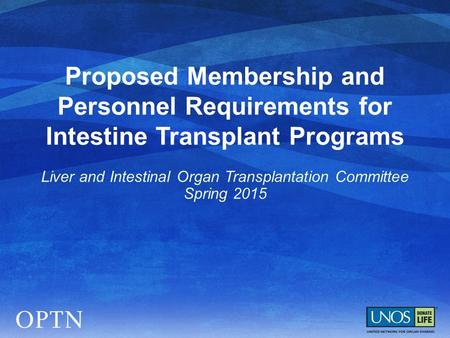 Proposed Membership and Personnel Requirements for Intestine Transplant Programs Liver and Intestinal Organ Transplantation Committee Spring 2015.
