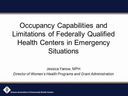 Occupancy Capabilities and Limitations of Federally Qualified Health Centers in Emergency Situations Jessica Yanow, MPH Director of Women's Health Programs.