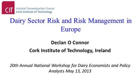 Dairy Sector Risk and Risk Management in Europe Declan O Connor Cork Institute of Technology, Ireland 20th Annual National Workshop for Dairy Economists.