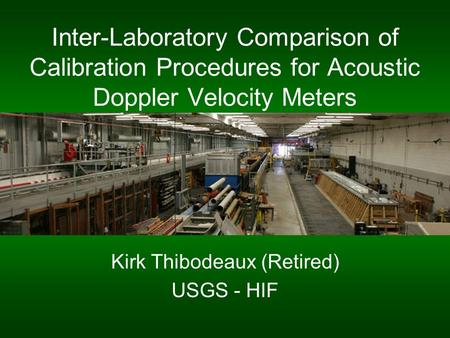Inter-Laboratory Comparison of Calibration Procedures for Acoustic Doppler Velocity Meters Kirk Thibodeaux (Retired) USGS - HIF.
